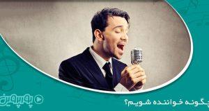 چگونه خواننده شویم؟ راه های معروف شدن در خوانندگی